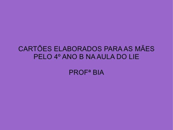 CARTÕES ELABORADOS PARA AS MÃES   PELO 4º ANO B NA AULA DO LIE           PROFª BIA