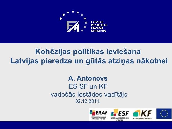 Kohēzijas politikas ieviešana  Latvijas pieredze un gūtās atziņas nākotnei A .  Antonovs ES SF un KF  vadošās iestādes vad...