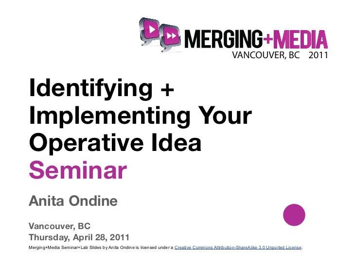 !Identifying +Implementing YourOperative IdeaSeminarAnita OndineVancouver, BCThursday, April 28, 2011Merging+Media Seminar...