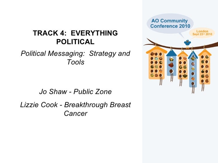 TRACK 4:  EVERYTHING POLITICAL Political Messaging:  Strategy and Tools Jo Shaw - Public Zone Lizzie Cook - Breakthrough B...
