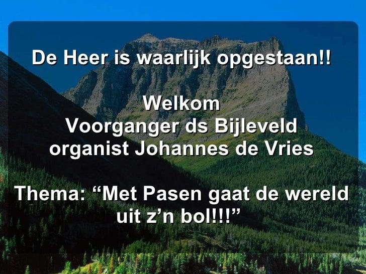 """De Heer is waarlijk opgestaan!! Welkom Voorganger ds Bijleveld organist Johannes de Vries Thema: """"Met Pasen gaat de wereld..."""