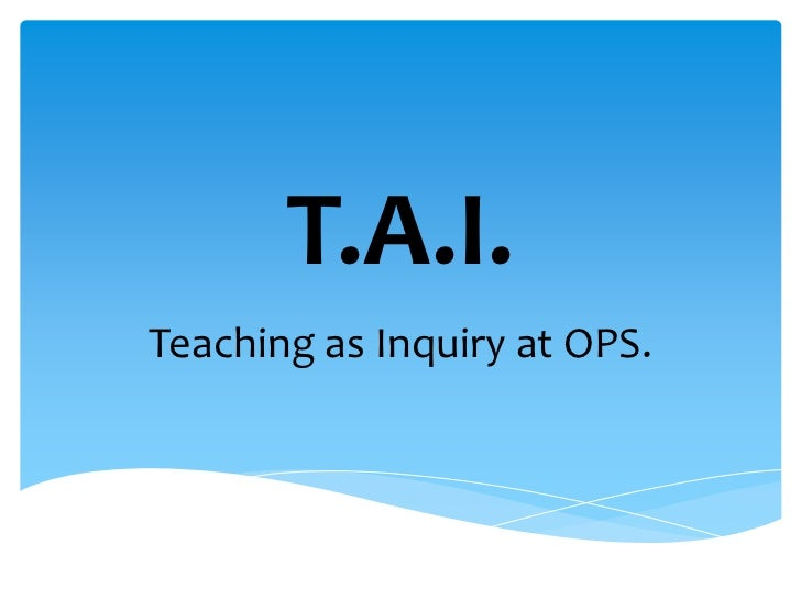 T.A.I.<br />Teaching as Inquiry at OPS.<br />