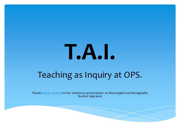 T.A.I.<br />Teaching as Inquiry at OPS.<br />Thanks Rocky Jensen for her slideshow presentation on Meaningful and Manageab...