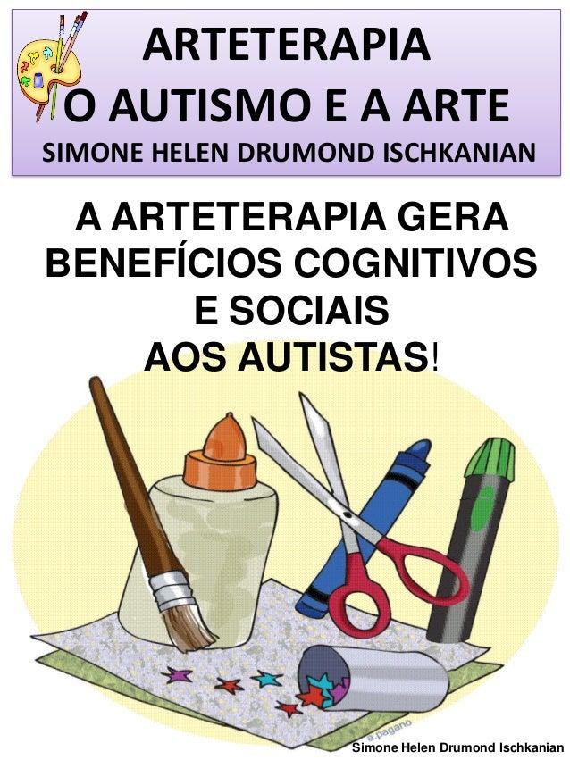 ARTETERAPIA O AUTISMO E A ARTE SIMONE HELEN DRUMOND ISCHKANIAN  A ARTETERAPIA GERA BENEFÍCIOS COGNITIVOS E SOCIAIS AOS AUT...