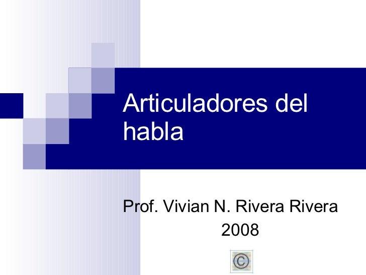 Articuladores del habla Prof. Vivian N. Rivera Rivera 2008