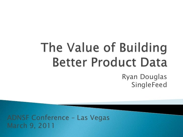 The Value of Building Better Product Data<br />Ryan DouglasSingleFeed<br />ADNSF Conference – Las VegasMarch 9, 2011<br />
