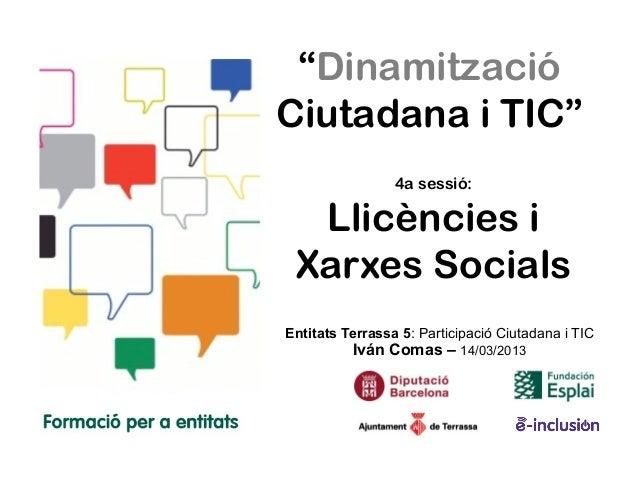 """""""DinamitzacióCiutadana i TIC""""                 4a sessió:  Llicències i Xarxes SocialsEntitats Terrassa 5: Participació Ciu..."""