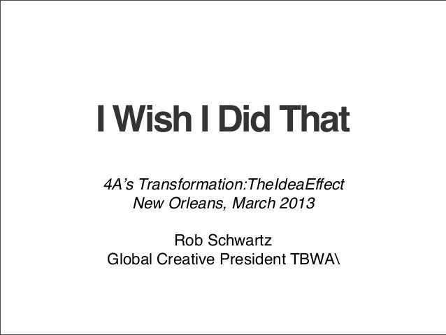 I Wish I Did That4A's Transformation:TheIdeaEffect    New Orleans, March 2013         Rob SchwartzGlobal Creative Presiden...