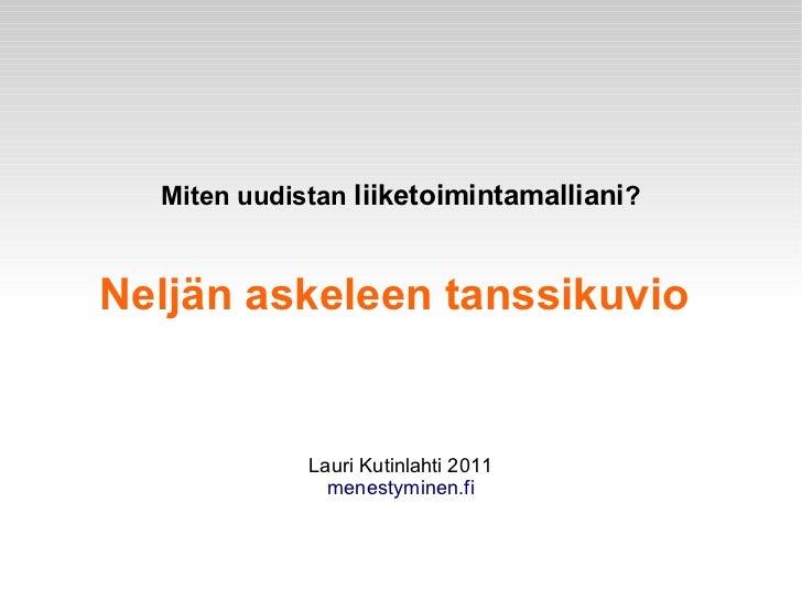 Miten uudistan liiketoimintamalliani?Neljän askeleen tanssikuvio             Lauri Kutinlahti 2011               menestymi...