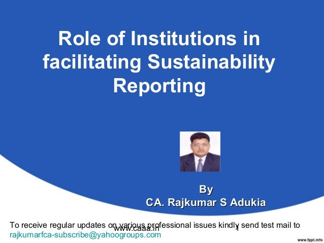 Role of Institutions in facilitating Sustainability Reporting  By CA. Rajkumar S Adukia To receive regular updates on vari...