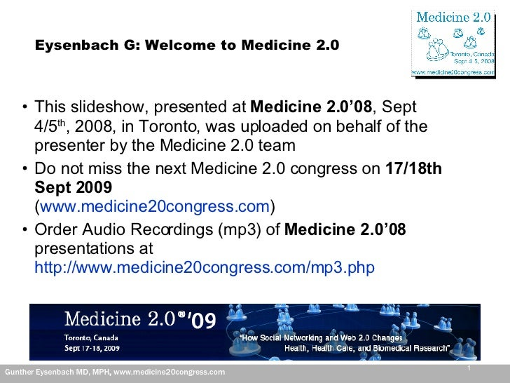 Eysenbach G: Welcome to Medicine 2.0 <ul><li>This slideshow, presented at  Medicine 2.0'08 , Sept 4/5 th , 2008, in Toront...