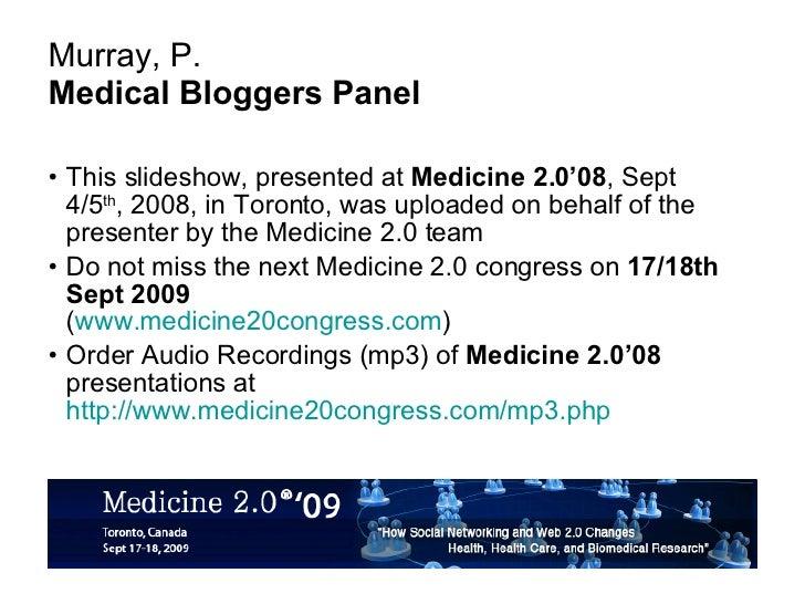 Murray, P. Medical Bloggers Panel <ul><li>This slideshow, presented at  Medicine 2.0'08 , Sept 4/5 th , 2008, in Toronto, ...