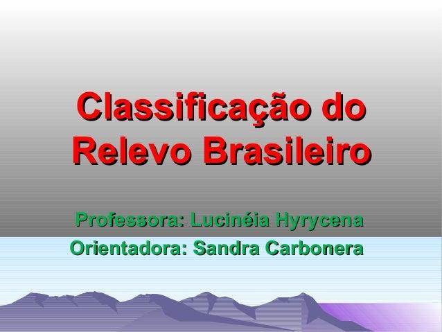 Classificação do Relevo Brasileiro Professora: Lucinéia Hyrycena Orientadora: Sandra Carbonera