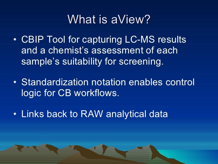 What is aView? <ul><li>CBIP Tool for capturing LC-MS results and a chemist's assessment of each sample's suitability for s...