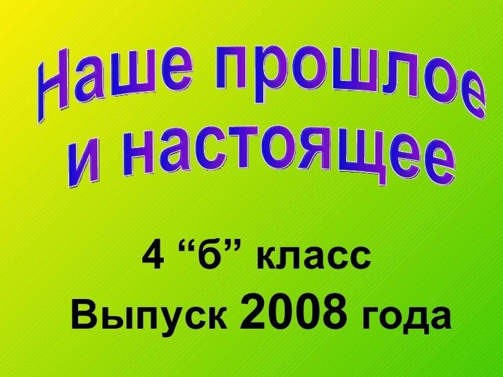 """Выпуск  2008  года Наше прошлое и настоящее 4  """" б """"  класс"""