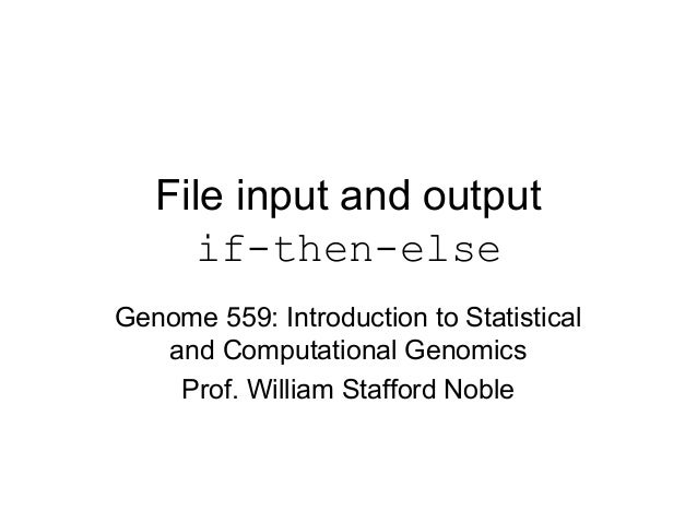 File input and output if-then-else Genome 559: Introduction to Statistical and Computational Genomics Prof. William Staffo...