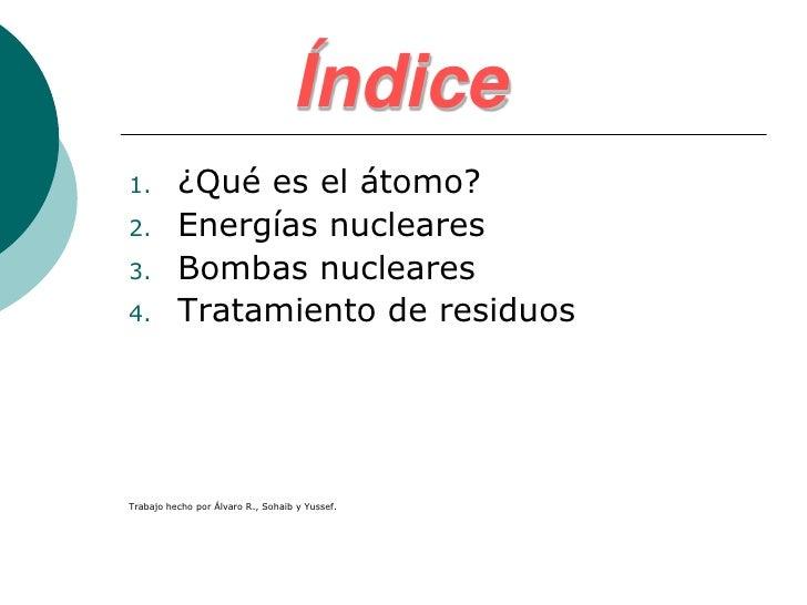 Índice1.        ¿Qué es el átomo?2.        Energías nucleares3.        Bombas nucleares4.        Tratamiento de residuosTr...