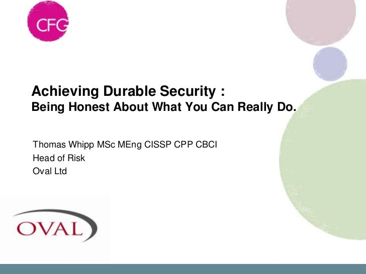 Achieving Durable Security :Being Honest About What You Can Really Do.Thomas Whipp MSc MEng CISSP CPP CBCIHead of RiskOval...