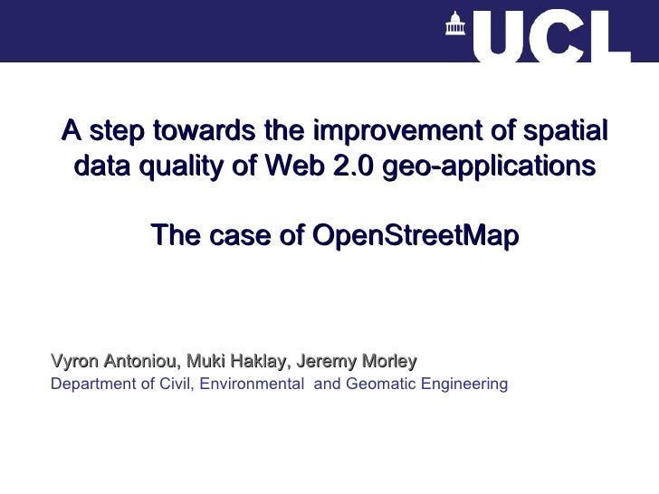 A step towards the improvement of spatial data quality of Web 2.0 geo-applications The case of OpenStreetMap Vyron Antonio...