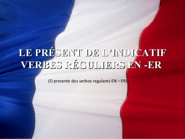 LLEE PPRRÉÉSSEENNTT DDEE LL''IINNDDIICCAATTIIFF  VVEERRBBEESS RRÉÉGGUULLIIEERRSS EENN --EERR  (O presente dos verbos regul...
