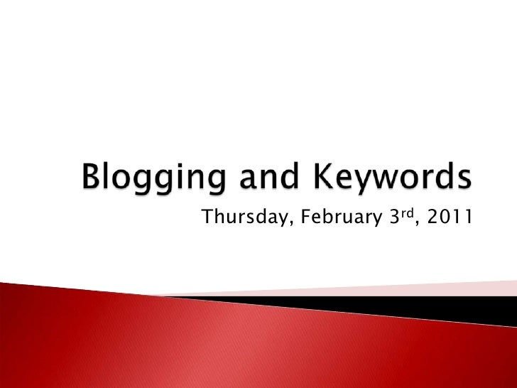 Blogging and Keywords<br />Thursday, February 3rd, 2011<br />