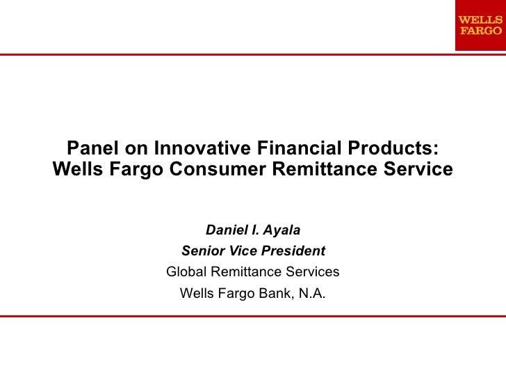 Panel on Innovative Financial Products: Wells Fargo Consumer Remittance Service Daniel I. Ayala Senior Vice President Glob...