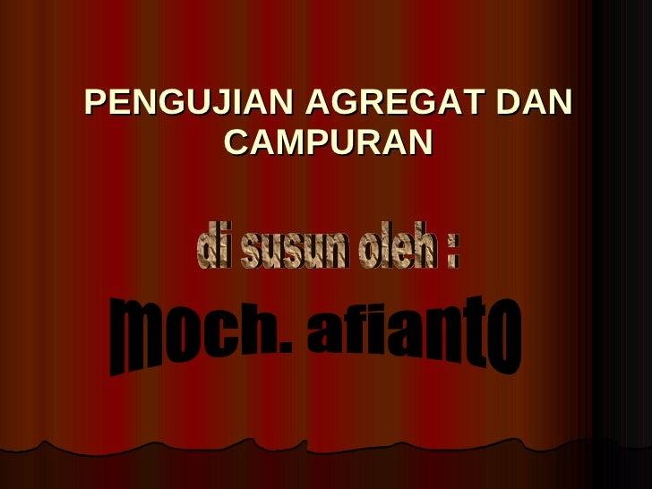PENGUJIAN AGREGAT DAN CAMPURAN di susun oleh : moch. afianto