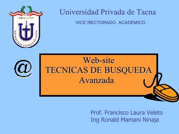 Web-site TECNICAS DE BUSQUEDA Avanzada  Universidad Privada de Tacna  VICE RECTORADO  ACADEMICO Prof. Francisco Laura Vele...
