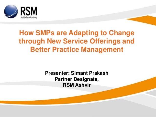 How SMPs are Adapting to Changethrough New Service Offerings andBetter Practice ManagementPresenter: Simant PrakashPartner...