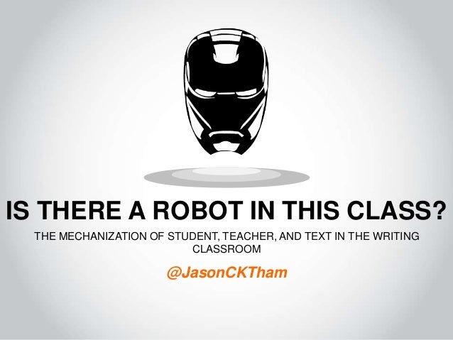 IS THERE A ROBOT IN THIS CLASS? THE MECHANIZATION OF STUDENT, TEACHER, AND TEXT IN THE WRITING CLASSROOM @JasonCKTham