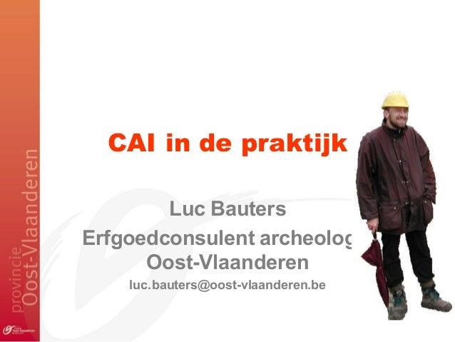 CAI in de praktijkLuc BautersErfgoedconsulent archeologieOost-Vlaanderenluc.bauters@oost-vlaanderen.be