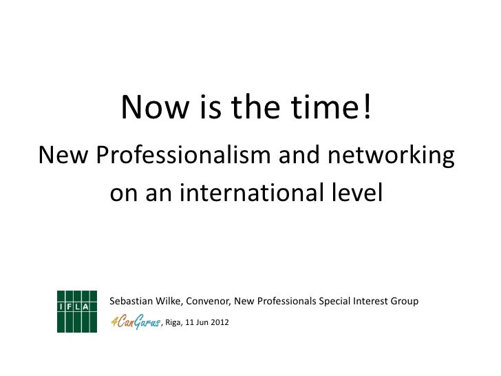 Now is the time!New Professionalism and networking     on an international level     Sebastian Wilke, Convenor, New Profes...