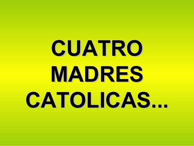 CUATROCUATRO MADRESMADRES CATOLICAS...CATOLICAS...