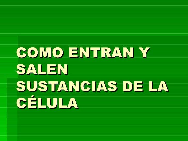 COMO ENTRAN Y SALEN SUSTANCIAS DE LA CÉLULA