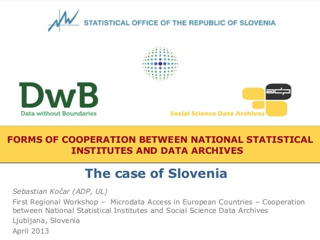 FORMS OF COOPERATION BETWEEN NATIONAL STATISTICALINSTITUTES AND DATA ARCHIVESSebastian Kočar (ADP, UL)First Regional Works...