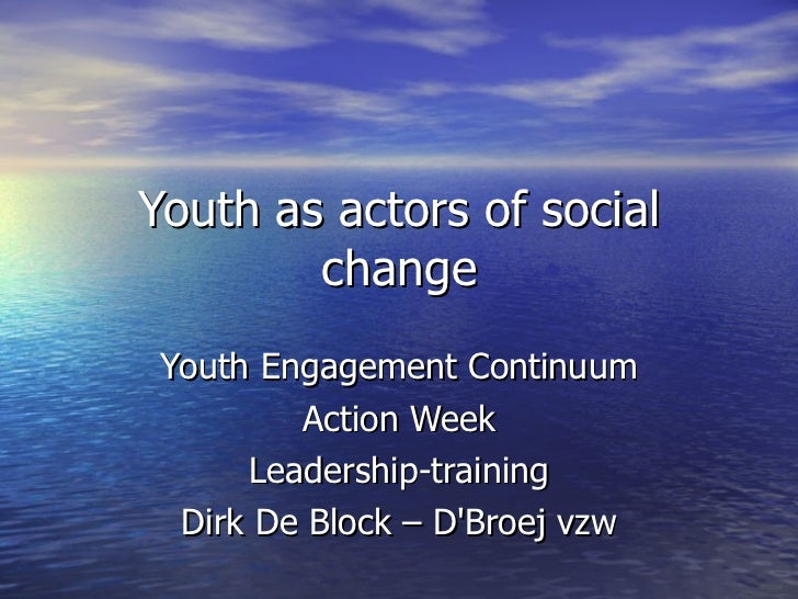Youth as actors of social change Youth Engagement Continuum Action Week Leadership-training Dirk De Block – D'Broej vzw