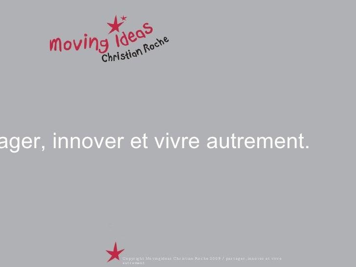 Partager, innover et vivre autrement. Copyright Movingideas Christian Roche 2009 / partager, innover et vivre autrement