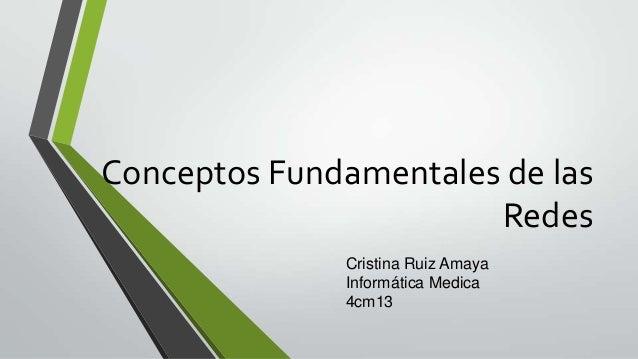 Conceptos Fundamentales de las Redes Cristina Ruiz Amaya Informática Medica 4cm13