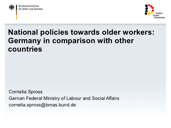 National policies towards older workers: Germany in comparison with other countries Cornelia Spross Gernan Federal Ministr...