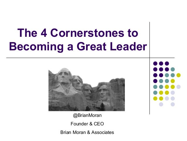 The 4 Cornerstones to Becoming a Great Leader @BrianMoran Founder & CEO Brian Moran & Associates