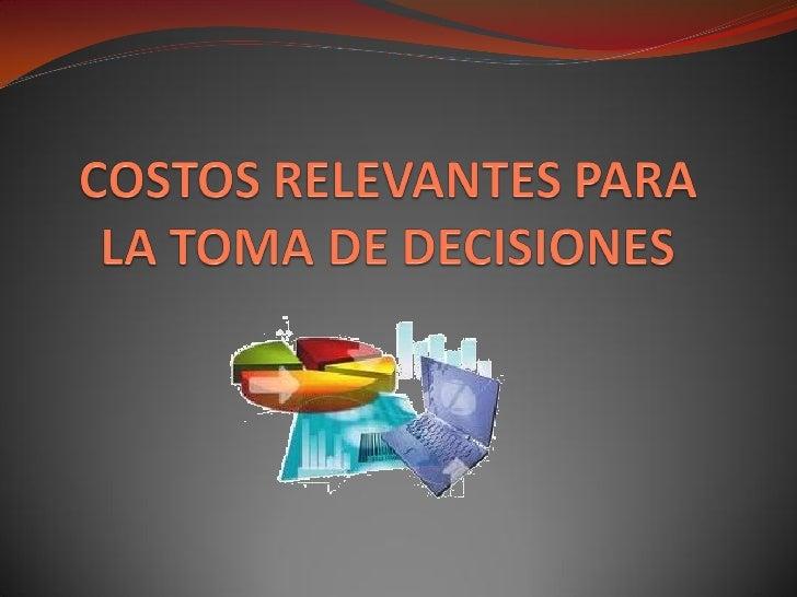 COSTOS RELEVANTES PARA LA     TOMA DE DECISIONES    Técnica importante dentro del ámbito de la teoría de la decisión. Pre...