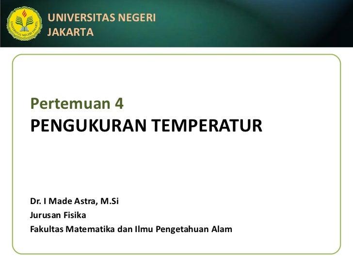 Pertemuan 4 PENGUKURAN TEMPERATUR Dr. I Made Astra, M.Si Jurusan Fisika Fakultas Matematika dan Ilmu Pengetahuan Alam