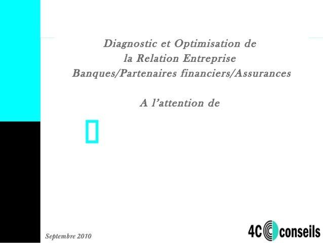 Septembre 2010 Diagnostic et Optimisation de la Relation Entreprise Banques/Partenaires financiers/Assurances A l'attentio...