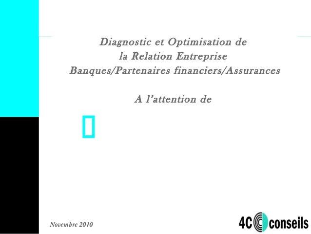 Novembre 2010 Diagnostic et Optimisation de la Relation Entreprise Banques/Partenaires financiers/Assurances A l'attention...