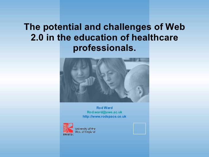 The potential and challenges of Web 2.0 in the education of healthcare professionals. Rod Ward [email_address] http://www....