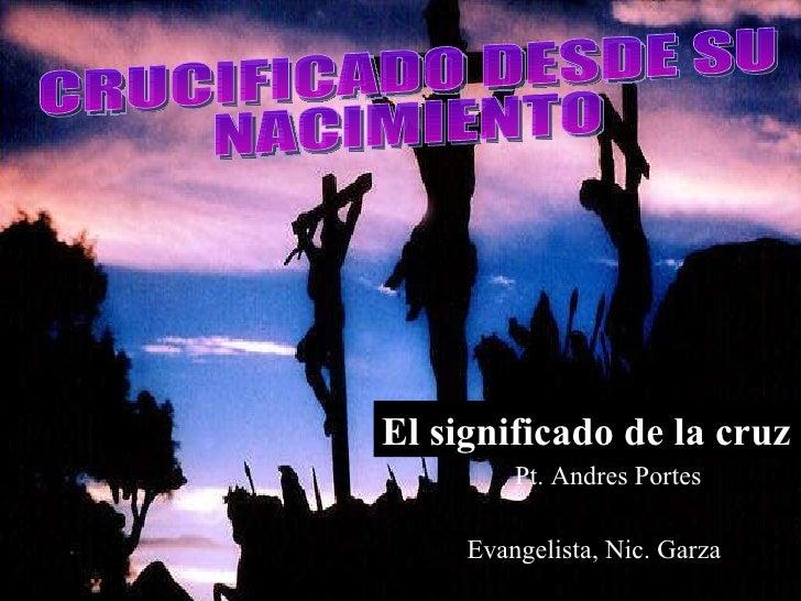 Evangelista, Nic. Garza El significado de la cruz Pt. Andres Portes CRUCIFICADO DESDE SU NACIMIENTO