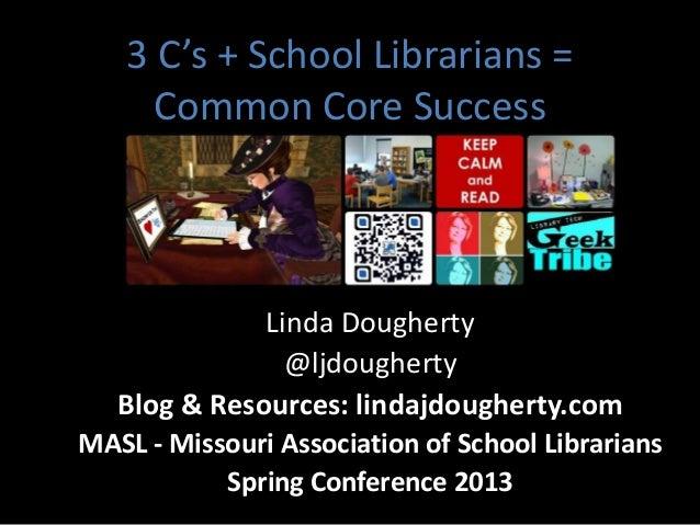 3 C's + School Librarians = Common Core Success Linda Dougherty @ljdougherty Blog & Resources: lindajdougherty.com MASL - ...
