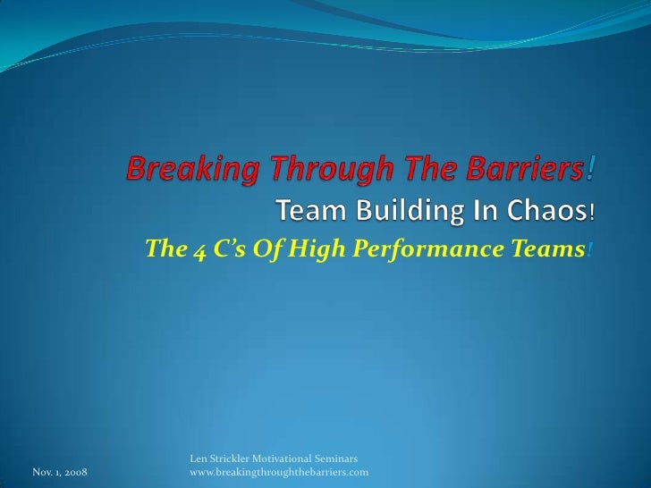 Breaking Through The Barriers!Team Building In Chaos!<br />The 4 C's Of High Performance Teams!<br />Nov. 1, 2008<br />Len...