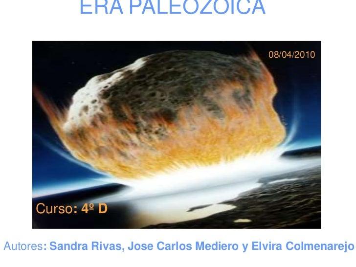 ERA PALEOZOICA<br />08/04/2010<br />Curso: 4º D<br />Autores: Sandra Rivas, Jose Carlos Mediero y Elvira Colmenarejo<br />