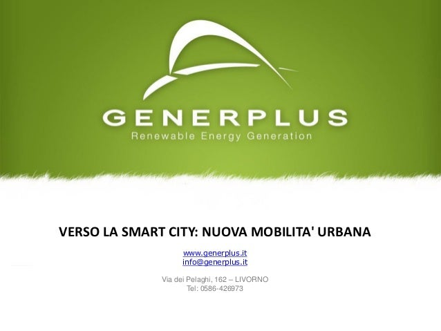 VERSO LA SMART CITY: NUOVA MOBILITA' URBANA www.generplus.it info@generplus.it Via dei Pelaghi, 162 – LIVORNO Tel: 0586-42...